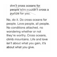 This is so true and important but at the same time it's so difficult balancing that and trying to guard yourself from pain. I guess it just comes down to having a heart like jesus and if the outcome of you giving your all has a negative affect then you just kind of have to accept that that person doesn't know how to love because they don't know the one that is love. ~ Lesly
