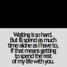 Waiting is hard... But I'll do it to spend the rest of my life with you