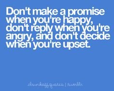 """drunkoffquotes: """"Don't make a promise when you're happy, don't reply when you're angry, and don't decide when you're upset. """""""