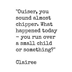 """Ouiser, you sound almost chipper. What happened today - you run over a small child or something?"" Clairee, Steel Magnolias.........4....<3"