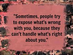 Sometimes people try by spreading rumors or digging up your past just so they can feel better about themselves.