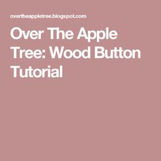 Over The Apple Tree: Wood Button Tutorial