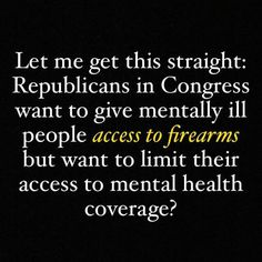 Let me get this straight:  Republicans in Congress want to give mentally ill people access to firearms but want to limit their access to mental health coverage?!   gun control