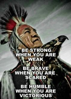 Be strong when you are weak; be brave when you are scared; be humble....  - Native American