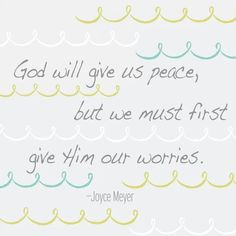 God will give us peace, but we must first give Him our worries.