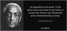 Its beautiful to be alone. To be alone does not mean to be lonely. it means the mind is not influenced and contaminated by society. - Jiddu Krishnamurti