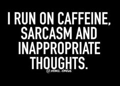 I run on caffeine, sarcasm and inappropriate thoughts.