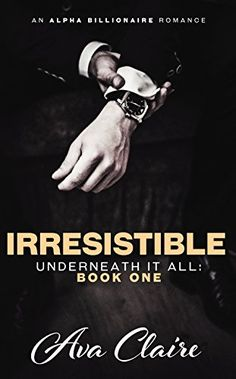 Irresistible (Underneath it All Series: Book One) (An Alpha Billionaire Romance) by [Claire, Ava]
