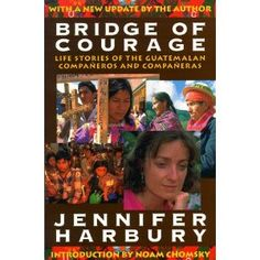 Bridge of Courage: Life Stories of the Guatemalan Companeros & Companeras. Author Jennifer Harbury forced the CIA to reveal that one of its paid agents had murdered her husband, whose name has become a symbol of freedom in Guatemala. Through these stories of unparalleled heroism, bravery and commitment, Bridge of Courage throws an extraordinary light on the human spirit. www.cooperativeforeducation.org