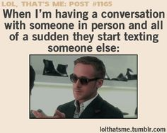 My friends do that all the time and I'm the only one who thinks we should talk to people face to face. CRAZY