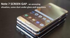 Note 7 Screen Gap - an annoying situation, some dust under glass and questions --- Note 7 Screen Gap - o situaţie enervantă, ceva praf sub sticlă şi întrebări