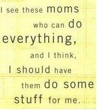 Ya those moms rock.  I just don't happen to be one of them ;) And that's ok.