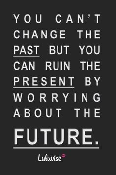 """""""You can't change the past, but you can ruin the present by worrying about the future.""""~Unknown #quotes"""