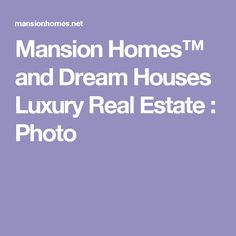 Mansion Homes™ and Dream Houses Luxury Real Estate : Photo
