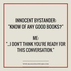 "Innocent Bystander: ""Know of any good books? I don't think you're ready for this conversation. I Love Books, Good Books, Books To Read, My Books, Fandoms Unite, Book Memes, Book Quotes, True Quotes, Reading Quotes"