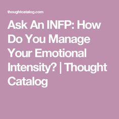Ask An INFP: How Do You Manage Your Emotional Intensity? | Thought Catalog