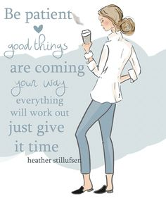 Be patient good things are coming your way
