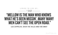 One of my all time favorite Zeppelin songs.Mellow is the man who knows what he's been missin', many many men can't see the open road. Led Zeppelin Quotes, Led Zeppelin Lyrics, Lyrics To Live By, Quotes To Live By, Rock Quotes, 1 Live, Sing To Me, Lyric Quotes, Music Lyrics