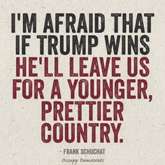 I''m afraid that if Trump wins he'll leave us for a younger prettier country.'