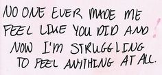 No one ever made me feel like you did and now I'm struggling to feel anything at all