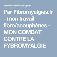 Par Fibromyalgies.fr - mon travail fibro/acouphènes - MON COMBAT CONTRE LA FYBROMYALGIE
