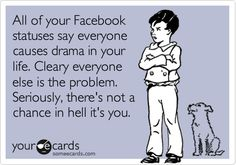 All of your FB statuses say everyone causes drama in your life.  Clearly everyone else is the problem.  Seriously, there's not a chance in hell it's you.