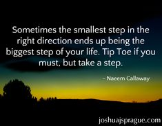 Sometimes the smallest step in the right direction ends up being the biggest step of your life. Tip Toe if you must, but take a step.- Naeem Callaway http://messengeronamission.com/