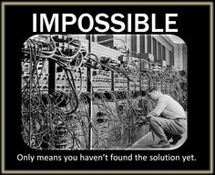 Impossible only means you haven't found the solution yet.