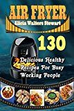 Free Kindle Book -   Air Fryer Recipes: 130 Delicious Healthy Recipes For Busy Working People( Air Fryer Cookbook, Instant Pot, Clean Eating, Healthy Cookbook,)