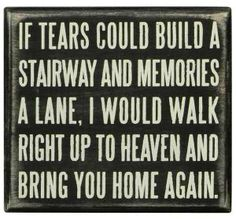 A Primitives By Kathy wooden distressed box sign with the quote- If tears could build a stairway and memories a lane, I would walk right up to heaven and bring you home again. Black background with white letters, measuring x Cute Signs, Funny Signs, Media Room Design, Angels In Heaven, Box Signs, Hanging Signs, In Loving Memory, Stairways, Accent Decor
