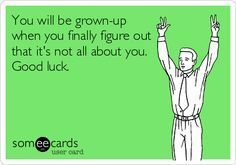 You will be grown-up when you finally figure out that it's not all about you. Good luck.