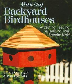 Making Backyard Birdhouses: Attracting, Feeding & Housing Your Favorite Birds