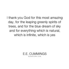"E.E. Cummings - ""I thank you God for this most amazing day, for the leaping greenly spirits of trees,..."". inspirational"