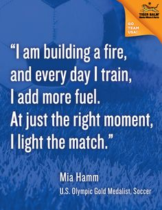 """""""I am building a fire, and every day I train, I add more fuel. At just the right moment, I light the match."""" - Mia Hamm  #motivation #inspiration #olympics"""
