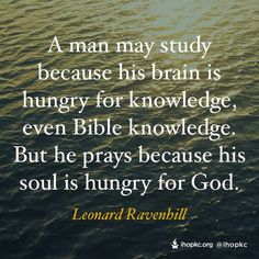A man may study because his brain is hungry for knowledge, even Bible knowledge. But he prays because his soul is hungry for God.