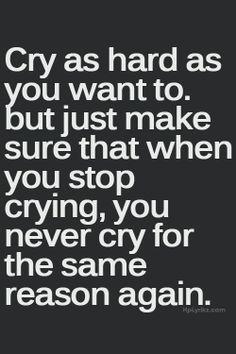 ''Chorar tão duro como você quer. Mas apenas para se certificar de que quando você parar de chorar, você nunca vai chorar pela mesma razão novamente''