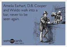 Amelia Earhart, D.B. Cooper and Waldo walk into a bar, never to be seen again.