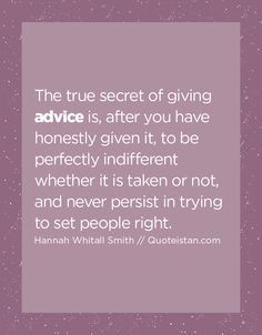 The true secret of giving advice is, after you have honestly given it, to be perfectly indifferent whether it is taken or not, and never persist in trying to set people right. Advice Quotes, Life Quotes, Life Code, Giving, Quote Of The Day, Inspirational Quotes, Wisdom, Motivation, Words