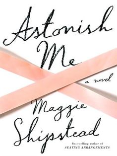 Maggie Shipstead's Astonish Me. Another recent read that I didn't love. Her other book is much better