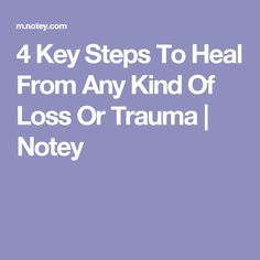 4 Key Steps To Heal From Any Kind Of Loss Or Trauma | Notey