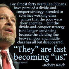 Robert Reich on why the decades long divide-and-conquer tactics that Republicans use no longer work.  Robert is totally correct. Of course it's still our job to get the word out about this. Far too many working class folks still believe Fox Propaganda. We have the TRUTH on our side though, so it's just a matter of talking to people, one by one.