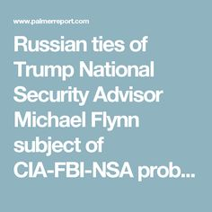 Russian ties of Trump National Security Advisor Michael Flynn subject of CIA-FBI-NSA probe - Palmer Report
