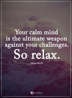Your calm mind is the ultimate weapon against your challenges. So relax. - Bryant McGill #powerofpositivity #positivewords #positivethinking #inspirationalquote #motivationalquotes #quotes #life #love #hope #faith #respect #relax #mind #calm #ultimate #weapon #challenges