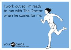Funny Encouragement Ecard: I work out so I'm ready to run with The Doctor when he comes for me.