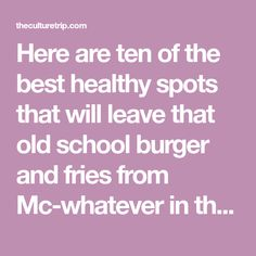Here are ten of the best healthy spots that will leave that old school burger and fries from Mc-whatever in the dust.