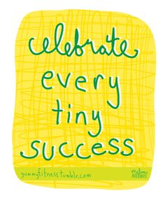 celebrate every tiny success.. because many of them will be tiny.. but still a success!