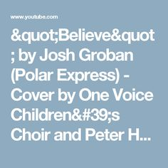 """""""Believe""""  by Josh Groban (Polar Express) - Cover by One Voice Children's Choir and Peter Hollens - YouTube"""