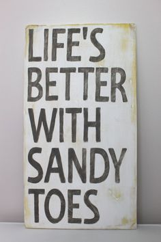 Life's better with sandy toes...because it means you're at the BEACH!