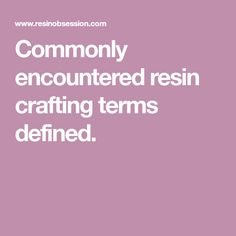 Commonly encountered resin crafting terms defined.