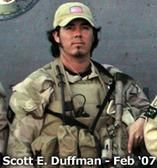 Tech. Sgt. Scott Eric Duffman. A tribute by his sister Wendy KIA 2/18/07:What can I say about my brother that people don't already know? Everyone knows what an amazing person he came to be in life and what a Hero he is in death. Scott touched more lives than I ever imagined in life and even in death. I am blessed to have such a person as my older brother.However, I want to share the Scott that was... - See more at…